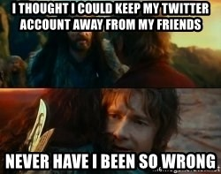 Never Have I Been So Wrong - I THOUGHT I COULD KEEP MY TWITTER ACCOUNT AWAY FROM MY FRIENDS NEVER HAVE I BEEN SO WRONG