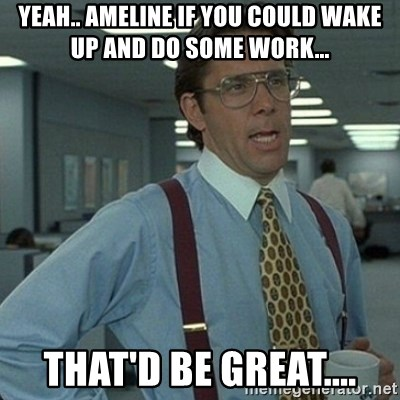 Yeah that'd be great... - Yeah.. Ameline if you could wake up and do some work... That'd be great....