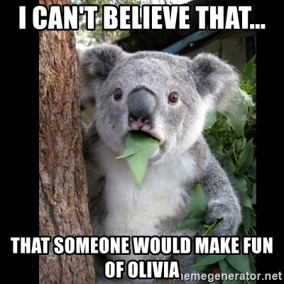 Koala can't believe it - I can't believe that... that someone would make fun of Olivia