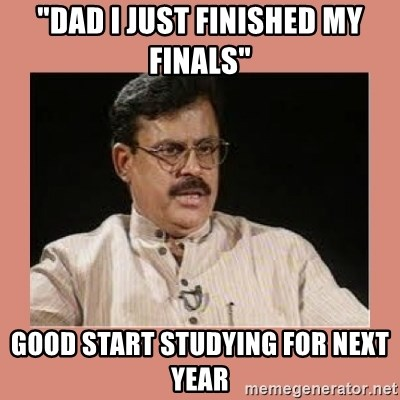 """Indian father...  - """"Dad i just finished my finals"""" good start studying for next year"""
