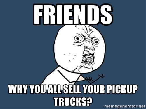 Y U No - Friends Why you all sell your pickup trucks?