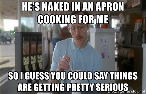 so i guess you could say things are getting pretty serious - He's naked in an apron cooking for me so i guess you could say things are getting pretty serious