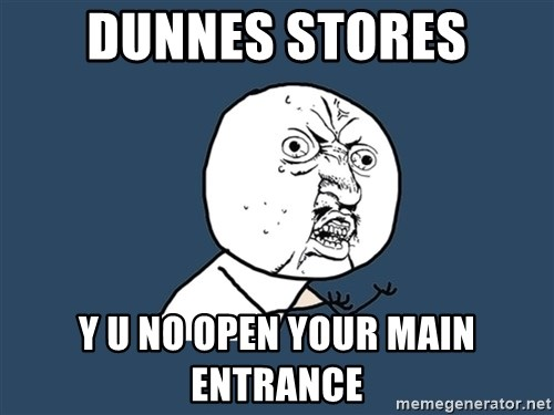 Y U No - dunnes stores y u no open your main entrance