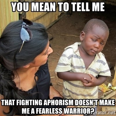 you mean to tell me black kid - YOU MEAN TO TELL ME THAT FIGHTING APHORISM DOESN'T MAKE ME A FEARLESS WARRIOR?
