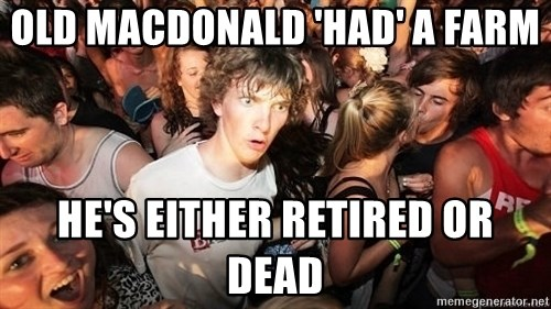Sudden Realization Ralph - OLD MACDONALD 'HAD' A FARM He's either retired or dead