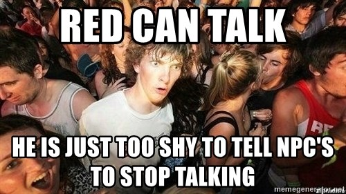 -Sudden Clarity Clarence - Red can talk He is just too shy to tell NPC's to stop talking