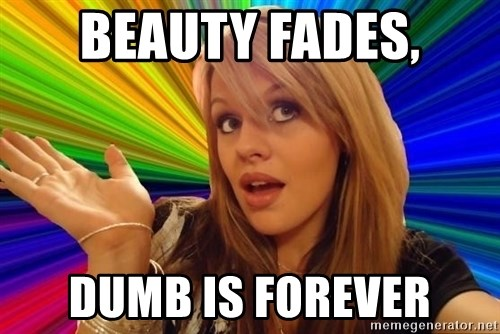 Dumb Blonde - Beauty fades, dumb is forever