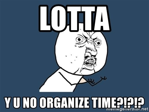 Y U No - LOTTA Y U NO ORGANIZE TIME?!?!?
