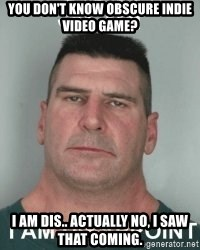 son i am disappoint - you don't know obscure indie video game?  I am dis.. actually no, I saw that coming.