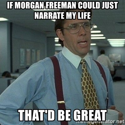 Yeah that'd be great... - If Morgan Freeman could just narrate my life That'd be great