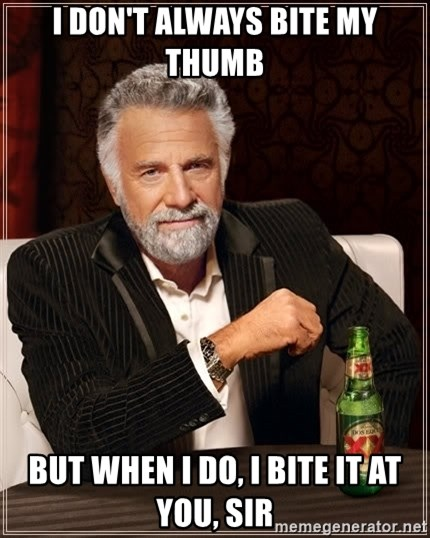 The Most Interesting Man In The World - I don't always bite my thumb But when I do, I bite it at you, sir
