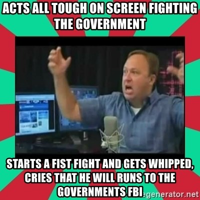 Alex Jones  - Acts all tough on screen fighting the government starts a fist fight and gets whipped, cries that he will runs to the governments FBI