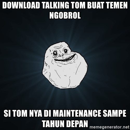 Forever Alone - download talking tom buat temen ngobrol Si Tom nya di maintenance sampe tahun depan