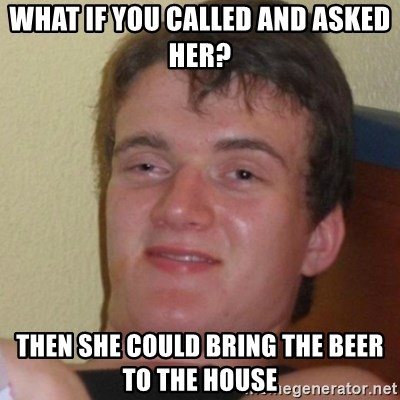 Stoner Stanley - What if you called and asked her? Then she could bring the beer to the house