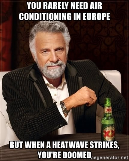 The Most Interesting Man In The World - YOU RARELY NEED AIR CONDITIONING IN EUROPE but when a heatwave strikes, you're doomed