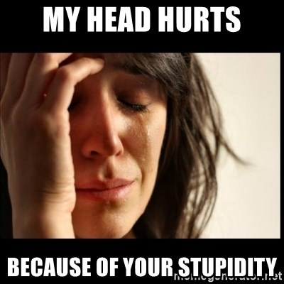 First World Problems - My head hurts  because of your stupidity