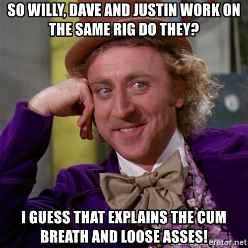 Willy Wonka - so willy, dave and justin work on the same rig do they? I guess that explains the cum breath and loose asses!