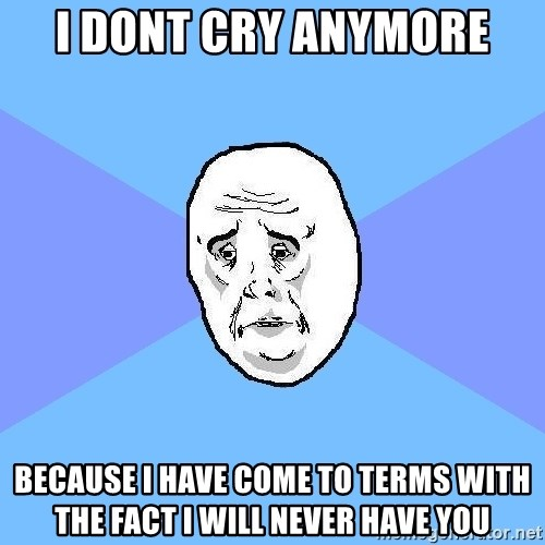 Okay Guy - I DONT CRY ANYMORE BECAUSE I HAVE COME TO TERMS WITH THE FACT I WILL NEVER HAVE YOU