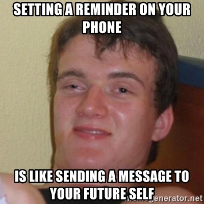 Really Stoned Guy - setting a reminder on your phone is like sending a message to your future self