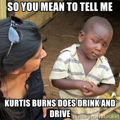 Skeptical 3rd World Kid - so you mean to tell me Kurtis Burns does drink and drive