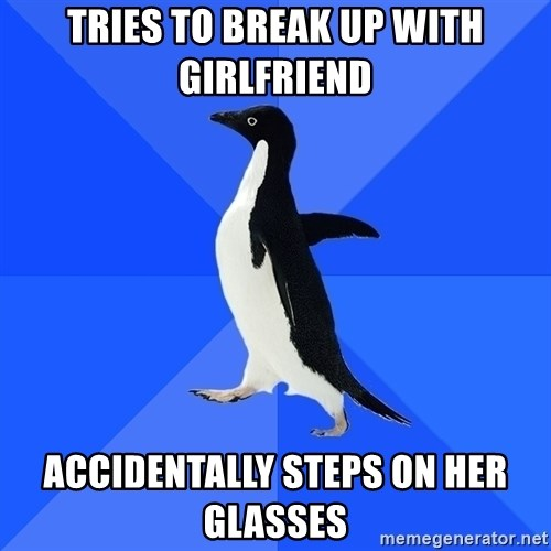 Socially Awkward Penguin - Tries to break up with girlfriend accidentally steps on her glasses