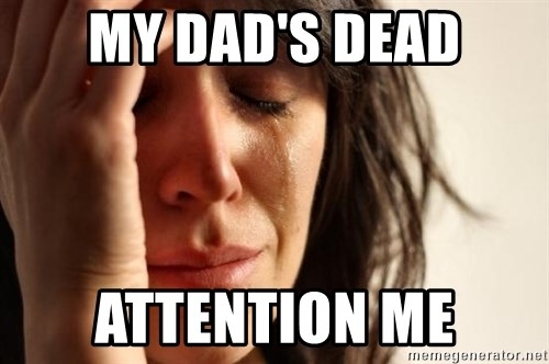First World Problems - MY DAD'S DEAD ATTENTION ME