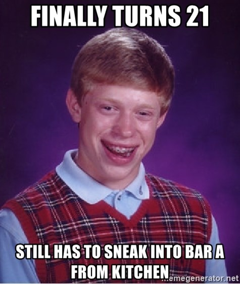 Bad Luck Brian - Finally Turns 21 Still has to sneak into Bar A from Kitchen