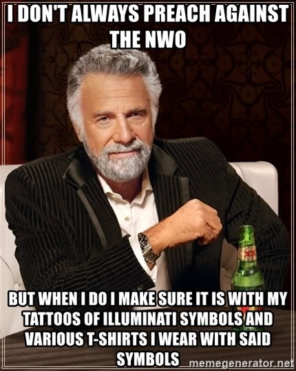 The Most Interesting Man In The World - I don't always preach against the NWO  but when I do I make sure it is with my tattoos of illuminati symbols and various T-shirts I wear with said symbols