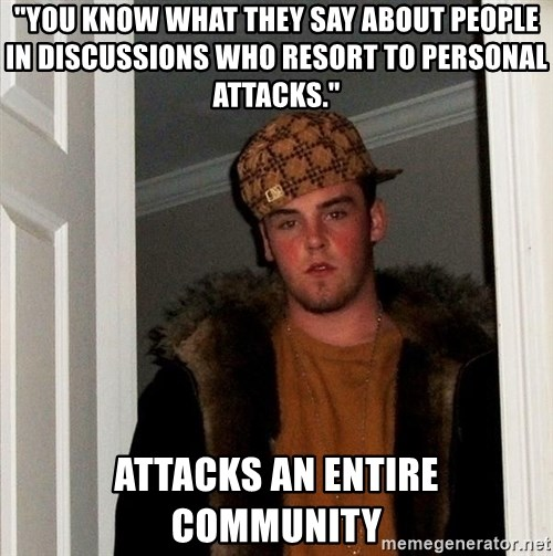 "Scumbag Steve - ""You know what they say about people in discussions who resort to personal attacks."" Attacks an entire community"
