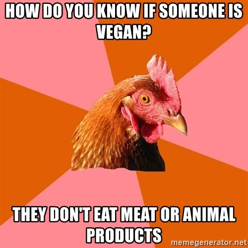 Anti Joke Chicken - How do you know if someone is Vegan? They don't eat meat or animal products