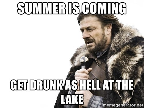 Winter is Coming - Summer is coming get drunk as hell at the lake