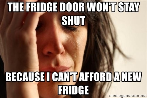 First World Problems - the fridge door won't stay shut because i can't afford a new fridge