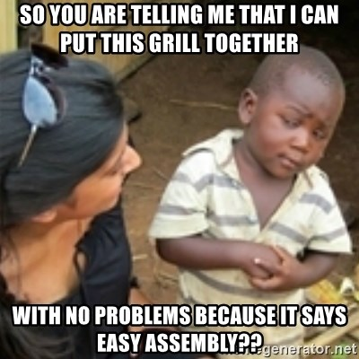 Skeptical african kid  - So you are telling me that I can put this grill together with no problems because it says easy assembly??