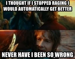 Never Have I Been So Wrong - I thought if i stopped raging i would automatically get better Never have i been so wrong