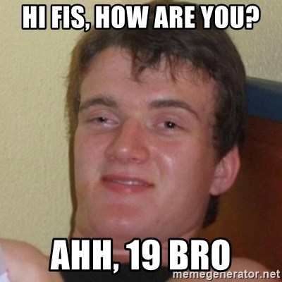 Really Stoned Guy - Hi FIS, how are you? Ahh, 19 bro