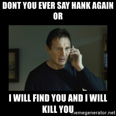 I will find you and kill you - Dont you ever say hank again or i will find you and i will kill you