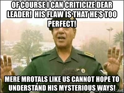 Iraqi Information Minister - of course i can criticize dear leader!  his flaw is that he's too perfect! mere mrotals like us cannot hope to understand his mysterious ways!