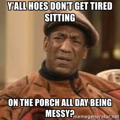 Confused Bill Cosby  - Y'all Hoes Don't Get Tired Sitting  On The Porch All Day Being Messy?