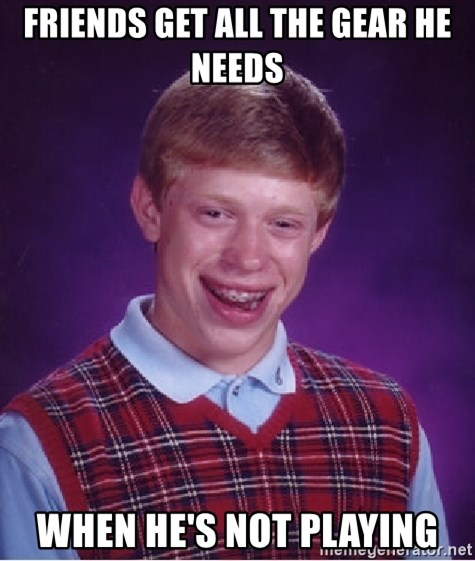 Bad Luck Brian - Friends get all the gear he needs when he's not playing