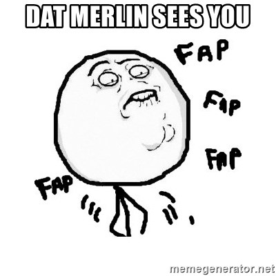 fap fap fap - Dat Merlin sees you