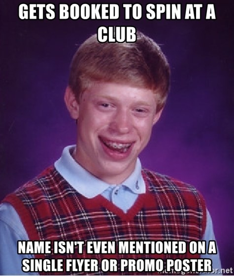 Bad Luck Brian - Gets booked to spin at a club name isn't even mentioned on a single flyer or promo poster