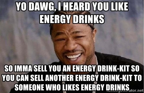 Xibithappy - yo dawg, i heard you like energy drinks so imma sell you an energy drink-kit so you can sell another energy drink-kit to someone who likes energy drinks