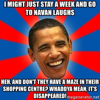 Obama - I might just stay a week and go to Navan Laughs Heh, and don't they have a maze in their shopping centre? Whaddya mean, it's disappeared!