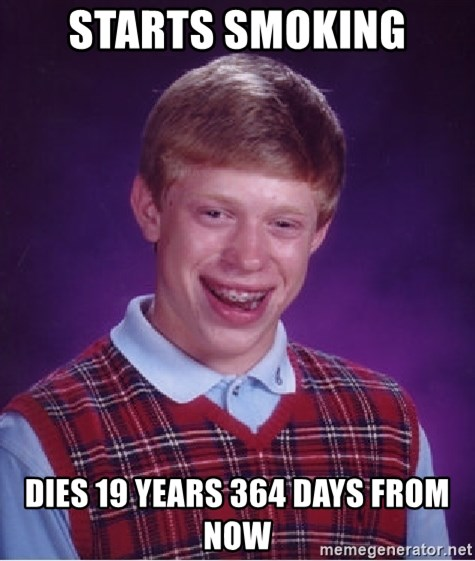 Bad Luck Brian - starts smoking dies 19 years 364 days from now