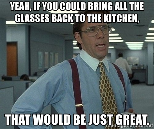 Bill Lumbergh - Yeah, if you could bring all the glasses back to the kitchen, that would be just great.