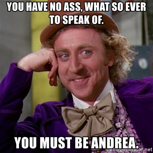 Willy Wonka - You have no ass, what so ever to speak of. You must be Andrea.