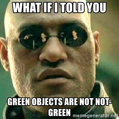 What If I Told You - What if I told you Green objects are not not-green