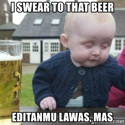 Bad Drunk Baby - I SWEAR TO THAT BEER EDITANMU LAWAS, MAS