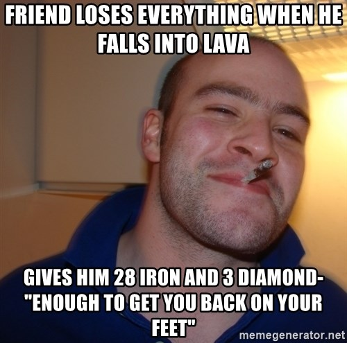 """Good Guy Greg - Friend loses everything when he falls into lava gives him 28 iron and 3 diamond- """"Enough to get you back on your feet"""""""