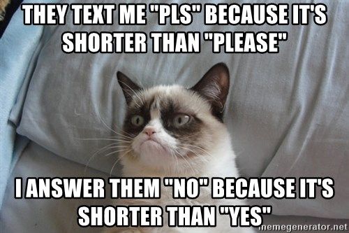 "Grumpy cat good - They text me ""pls"" because it's shorter than ""please"" I answer them ""no"" because it's shorter than ""yes"""